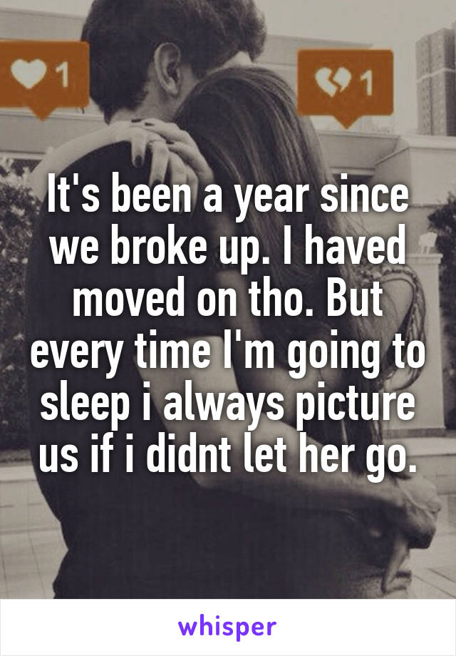 It's been a year since we broke up. I haved moved on tho. But every time I'm going to sleep i always picture us if i didnt let her go.