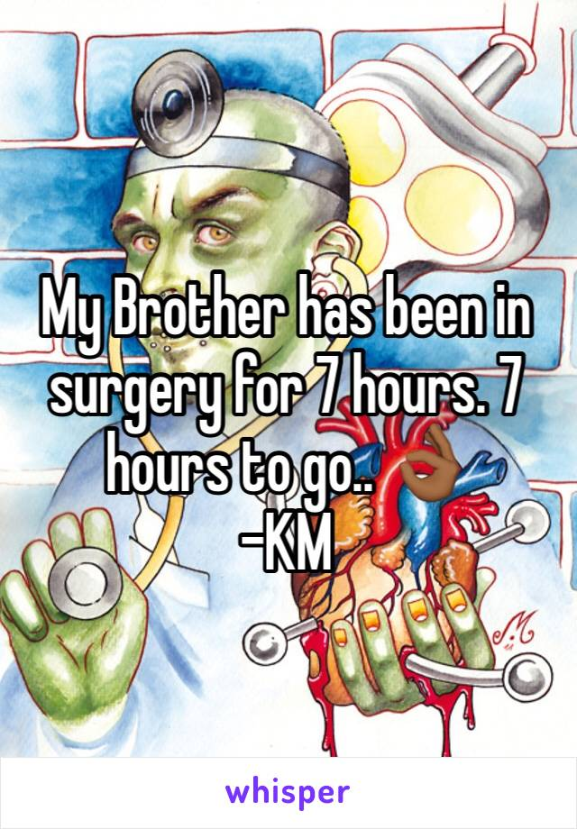 My Brother has been in surgery for 7 hours. 7 hours to go.. 👌🏾 -KM