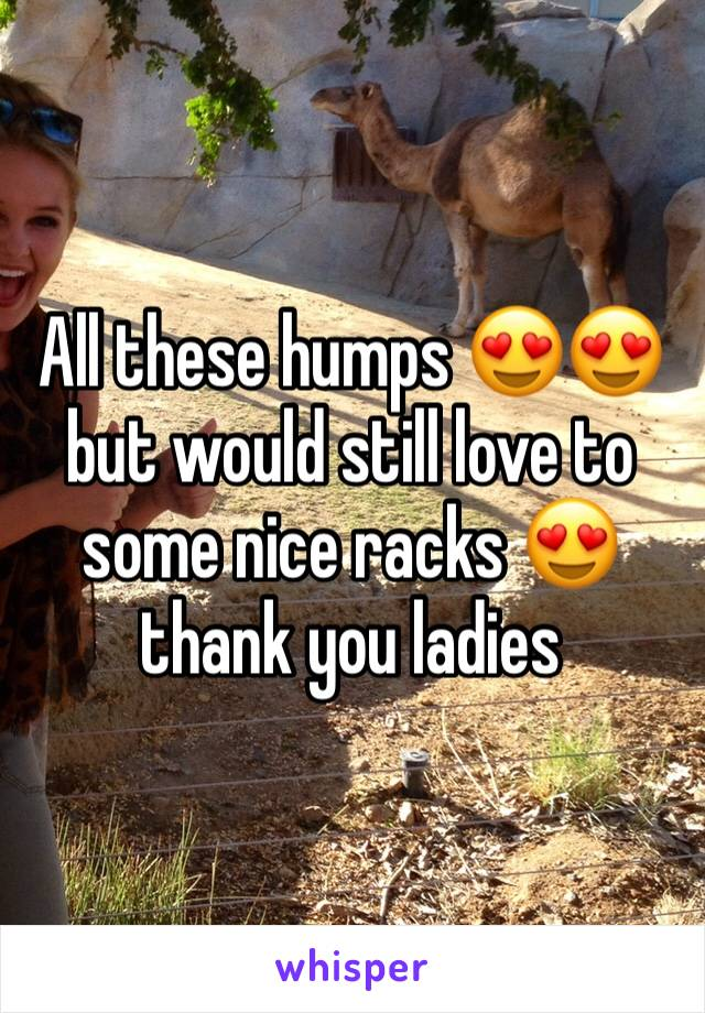 All these humps 😍😍 but would still love to some nice racks 😍 thank you ladies