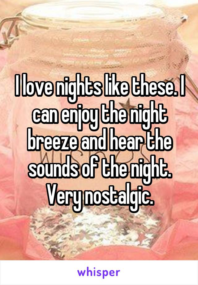 I love nights like these. I can enjoy the night breeze and hear the sounds of the night. Very nostalgic.