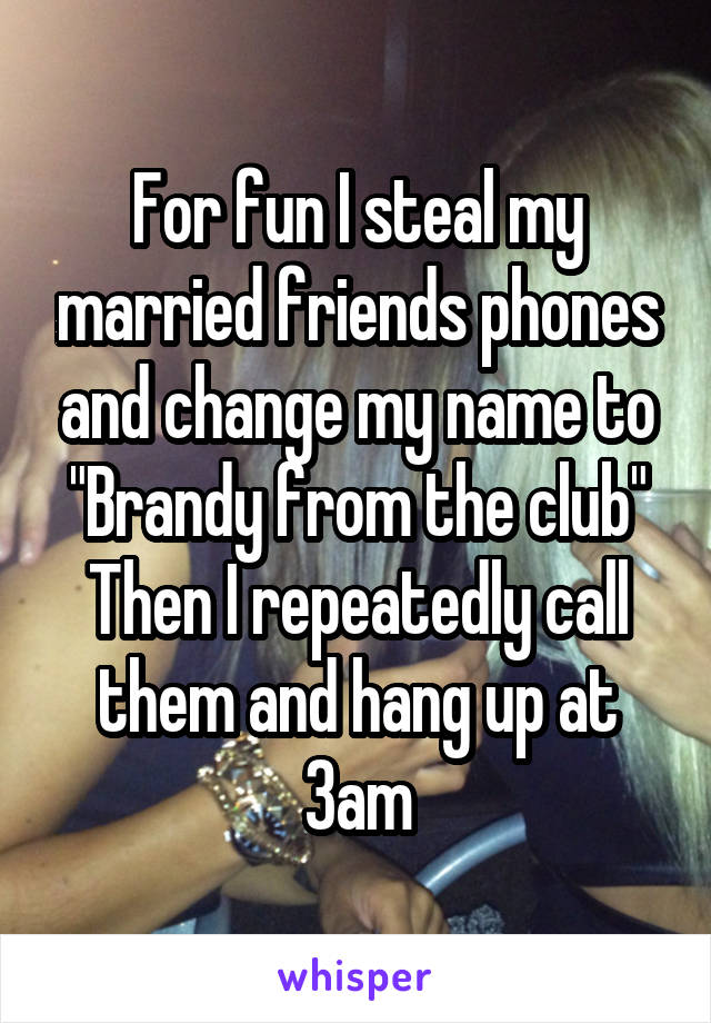 """For fun I steal my married friends phones and change my name to """"Brandy from the club"""" Then I repeatedly call them and hang up at 3am"""
