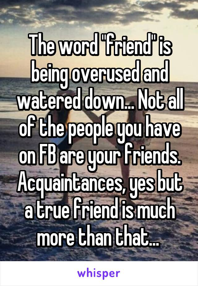 "The word ""friend"" is being overused and watered down... Not all of the people you have on FB are your friends. Acquaintances, yes but a true friend is much more than that..."