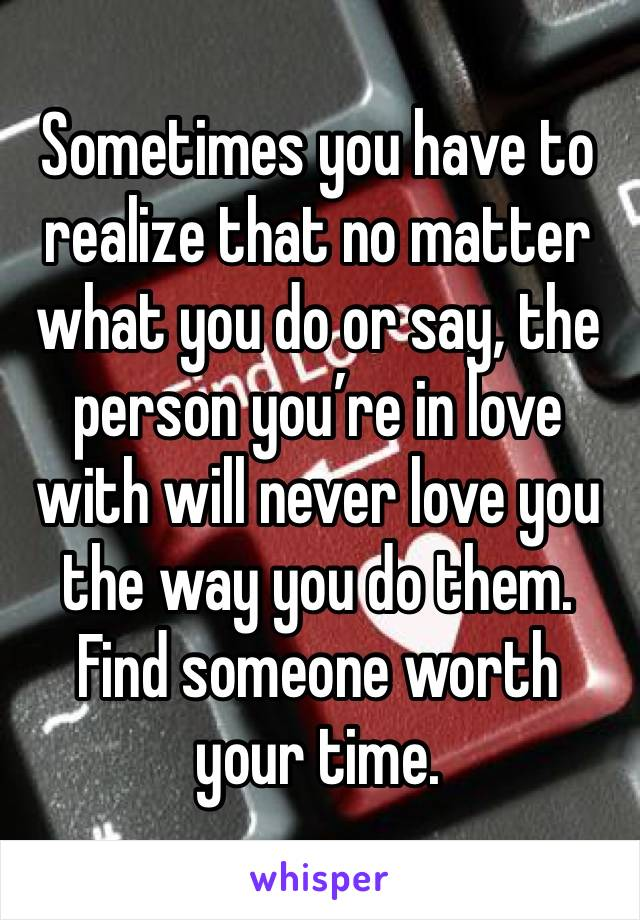 Sometimes you have to realize that no matter what you do or say, the person you're in love with will never love you the way you do them. Find someone worth your time.