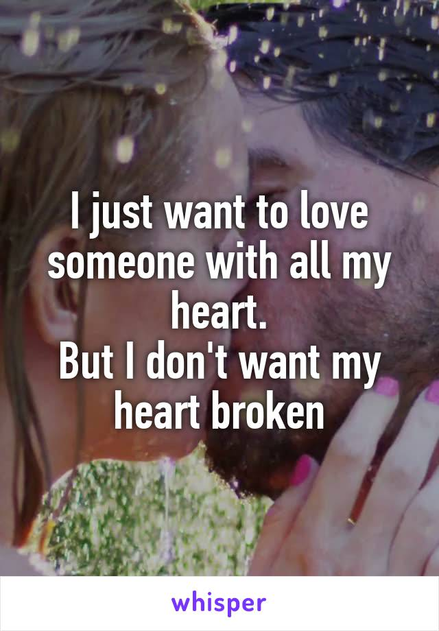 I just want to love someone with all my heart. But I don't want my heart broken