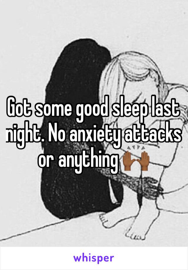 Got some good sleep last night. No anxiety attacks  or anything 🙌🏾