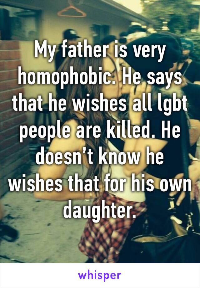 My father is very homophobic. He says that he wishes all lgbt people are killed. He doesn't know he wishes that for his own daughter.