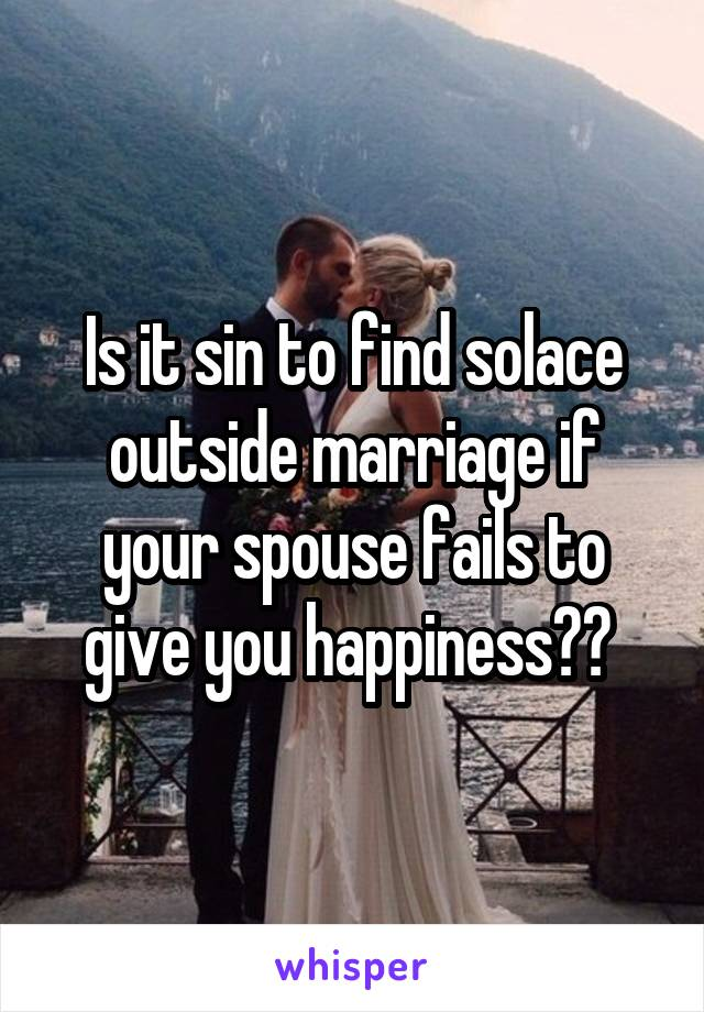 Is it sin to find solace outside marriage if your spouse fails to give you happiness??