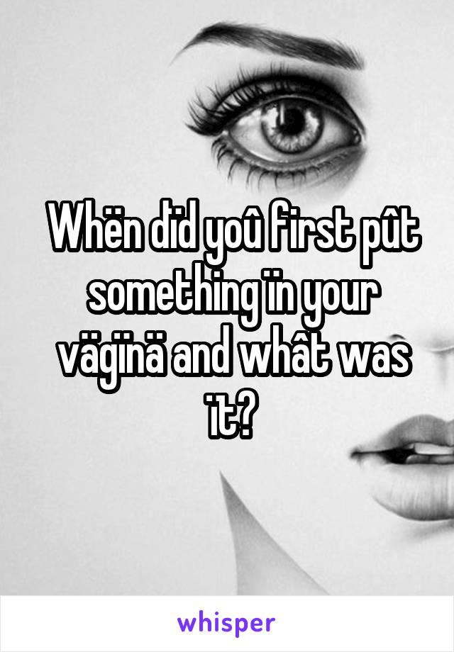 Whën dïd yoû first pût something ïn your vägïnä and whât was ït?