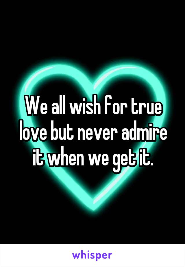 We all wish for true love but never admire it when we get it.