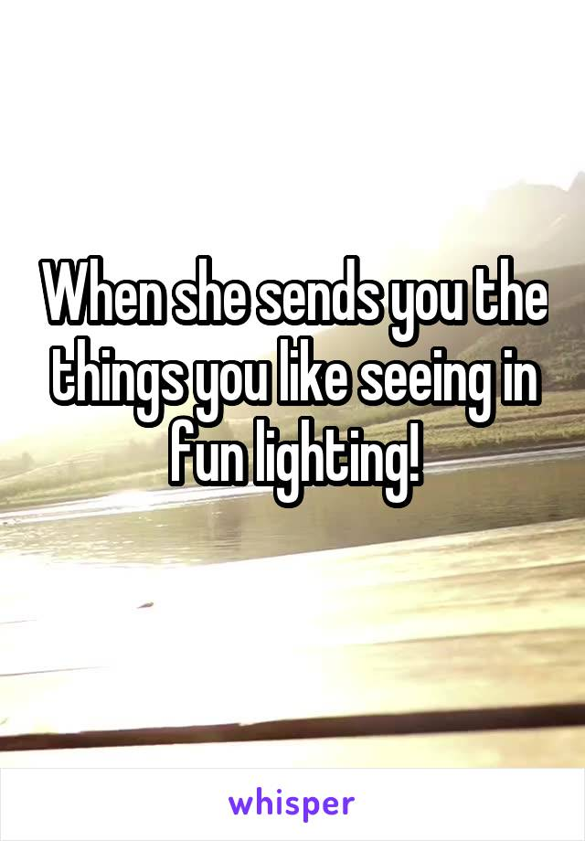 When she sends you the things you like seeing in fun lighting!