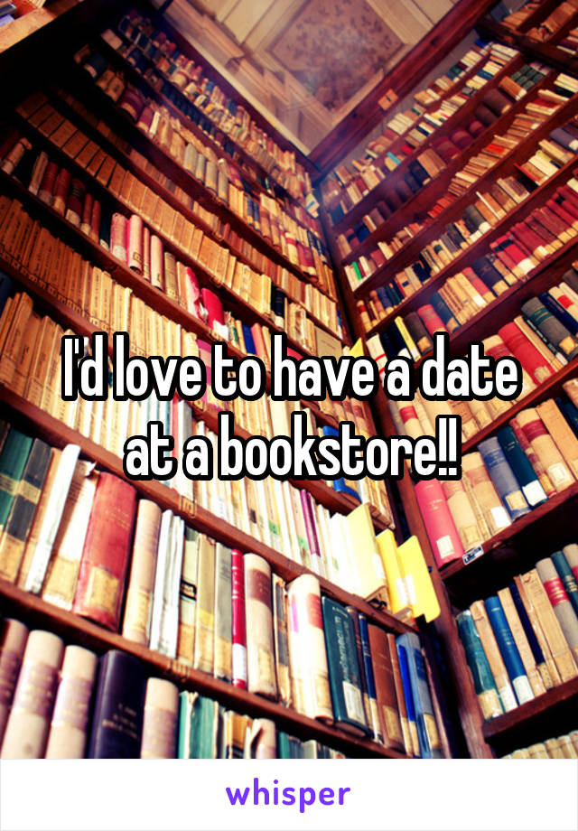 I'd love to have a date at a bookstore!!