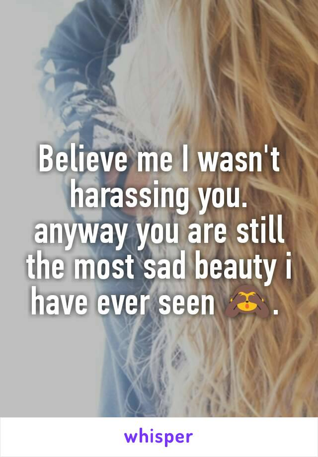 Believe me I wasn't harassing you. anyway you are still the most sad beauty i have ever seen 🙈.