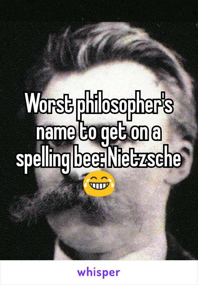 Worst philosopher's name to get on a spelling bee: Nietzsche 😂