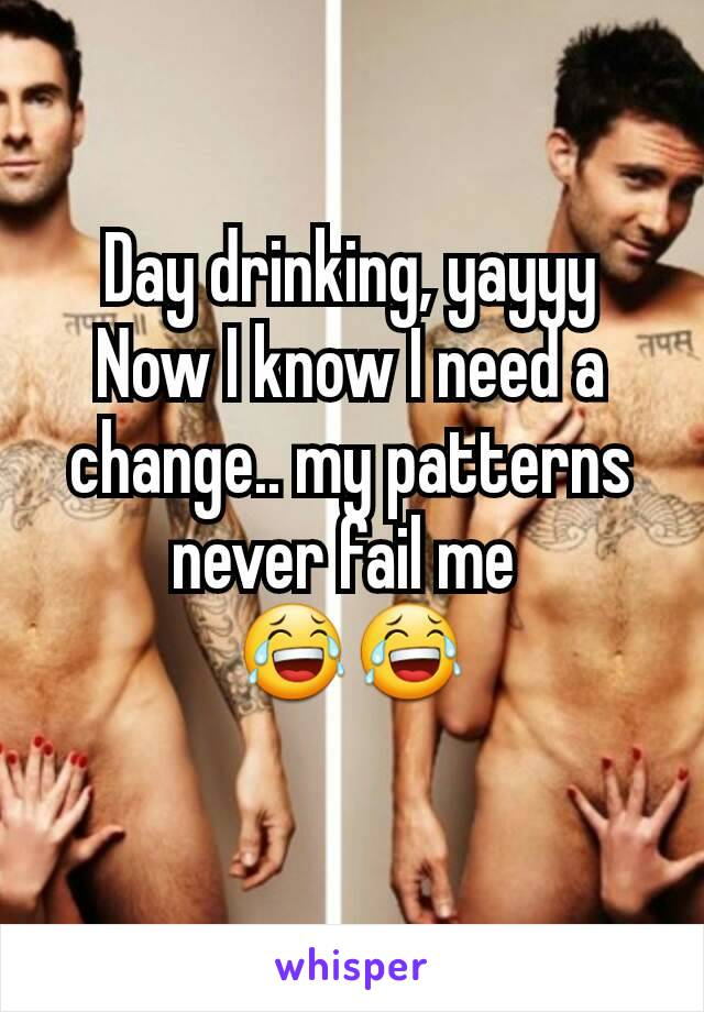 Day drinking, yayyy Now I know I need a change.. my patterns never fail me  😂😂