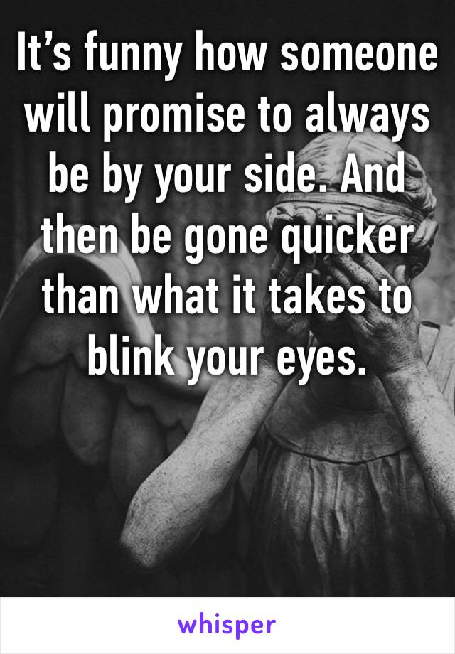 It's funny how someone will promise to always be by your side. And then be gone quicker than what it takes to blink your eyes.
