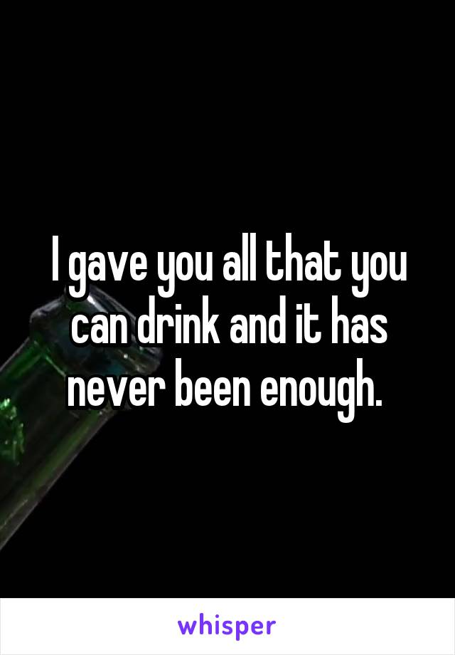 I gave you all that you can drink and it has never been enough.