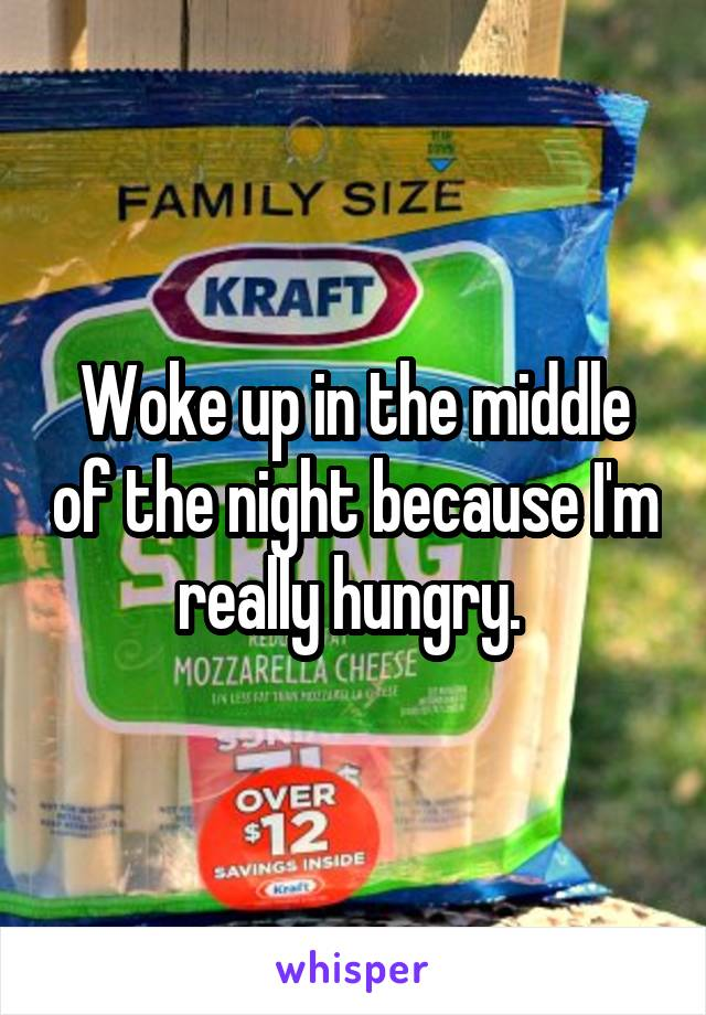 Woke up in the middle of the night because I'm really hungry.