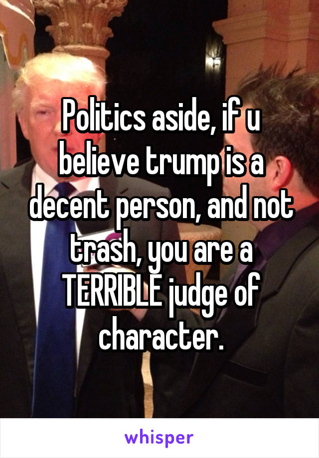 Politics aside, if u believe trump is a decent person, and not trash, you are a TERRIBLE judge of character.