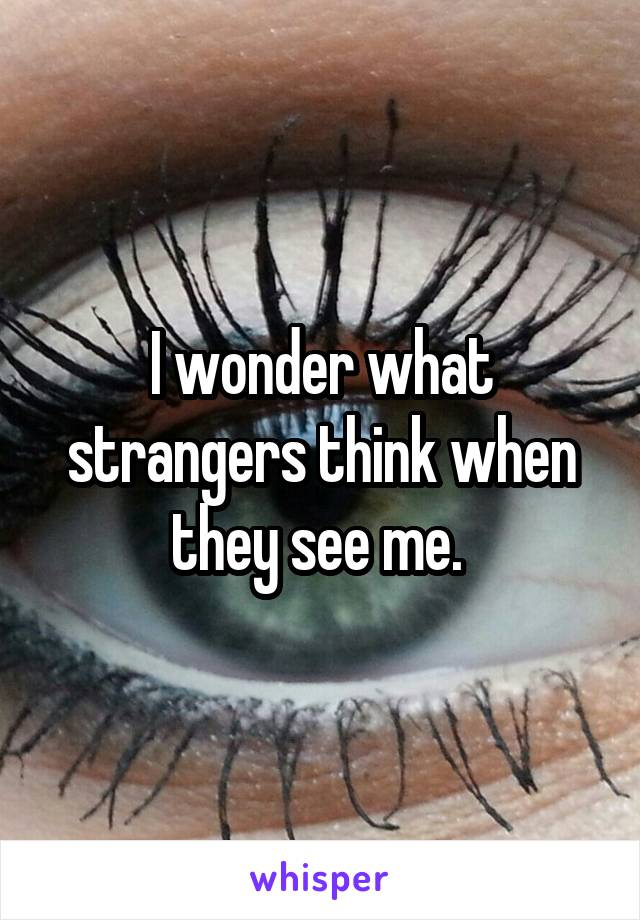 I wonder what strangers think when they see me.