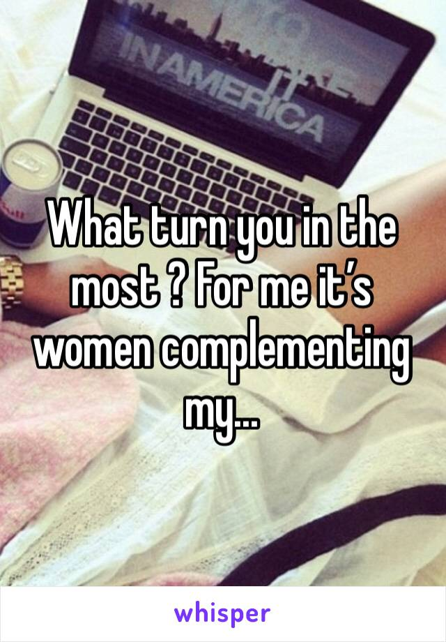 What turn you in the most ? For me it's women complementing my...
