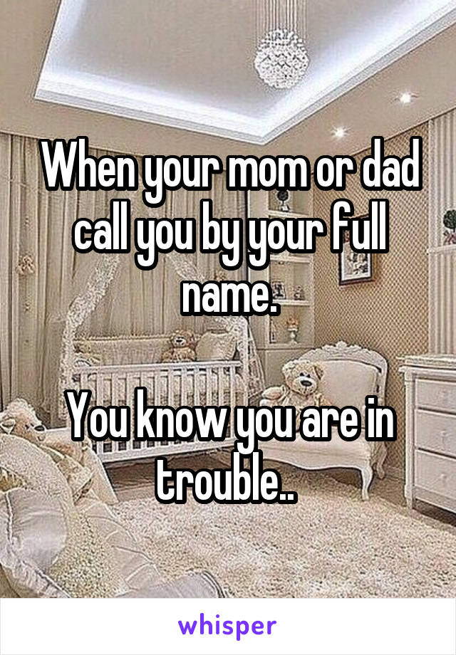 When your mom or dad call you by your full name.  You know you are in trouble..