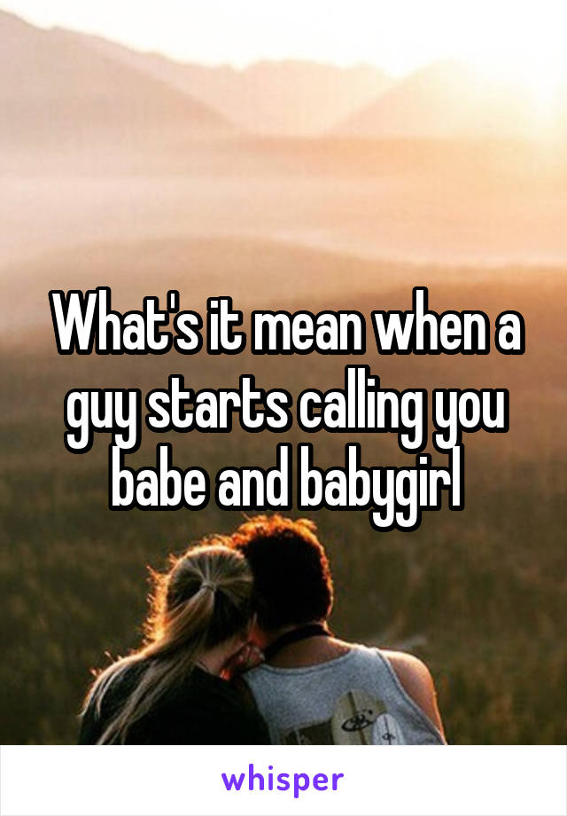 What's it mean when a guy starts calling you babe and babygirl