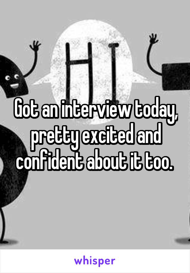 Got an interview today, pretty excited and confident about it too.