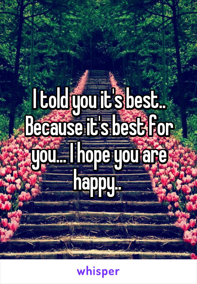 I told you it's best.. Because it's best for you... I hope you are happy..