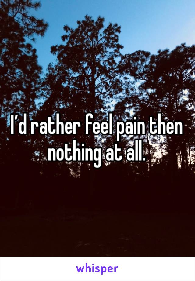 I'd rather feel pain then nothing at all.