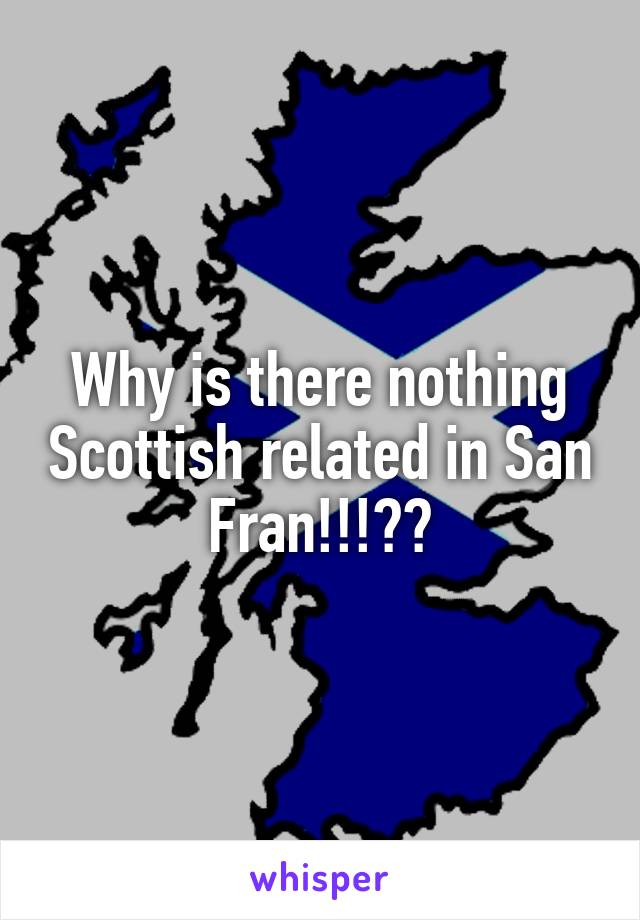 Why is there nothing Scottish related in San Fran!!!??