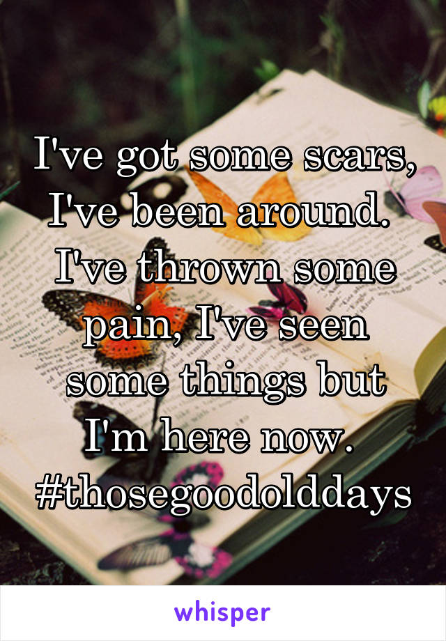 I've got some scars, I've been around.  I've thrown some pain, I've seen some things but I'm here now.  #thosegoodolddays