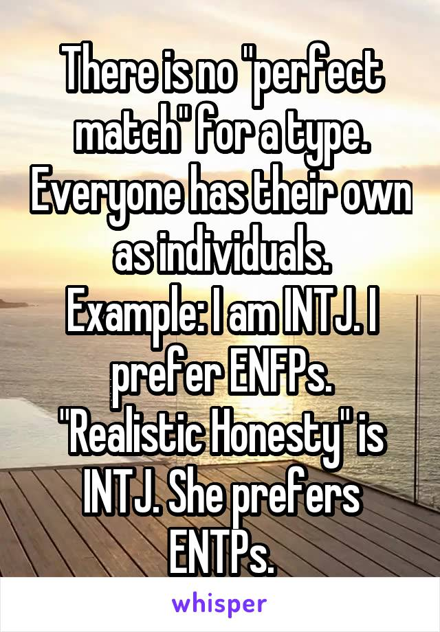 "There is no ""perfect match"" for a type. Everyone has their own as individuals. Example: I am INTJ. I prefer ENFPs. ""Realistic Honesty"" is INTJ. She prefers ENTPs."