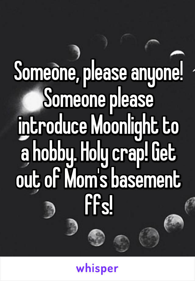 Someone, please anyone! Someone please introduce Moonlight to a hobby. Holy crap! Get out of Mom's basement ffs!