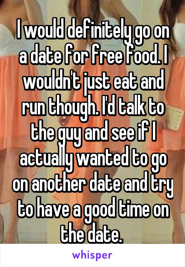 I would definitely go on a date for free food. I wouldn't just eat and run though. I'd talk to the guy and see if I actually wanted to go on another date and try to have a good time on the date.