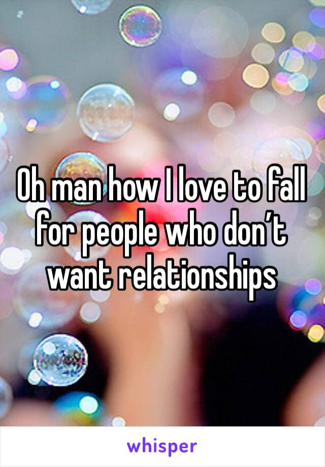 Oh man how I love to fall for people who don't want relationships