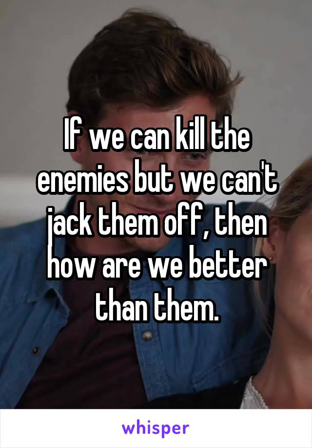 If we can kill the enemies but we can't jack them off, then how are we better than them.