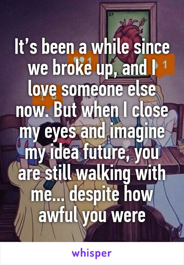 It's been a while since we broke up, and I love someone else now. But when I close my eyes and imagine my idea future, you are still walking with me... despite how awful you were