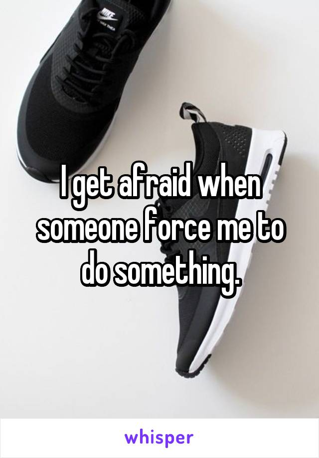 I get afraid when someone force me to do something.