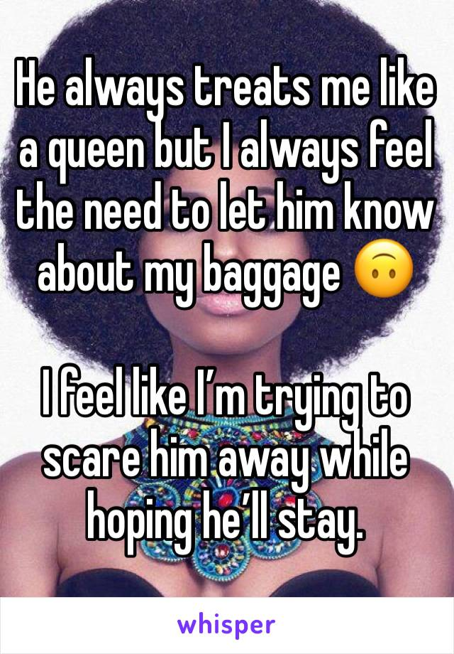 He always treats me like a queen but I always feel the need to let him know about my baggage 🙃  I feel like I'm trying to scare him away while hoping he'll stay.