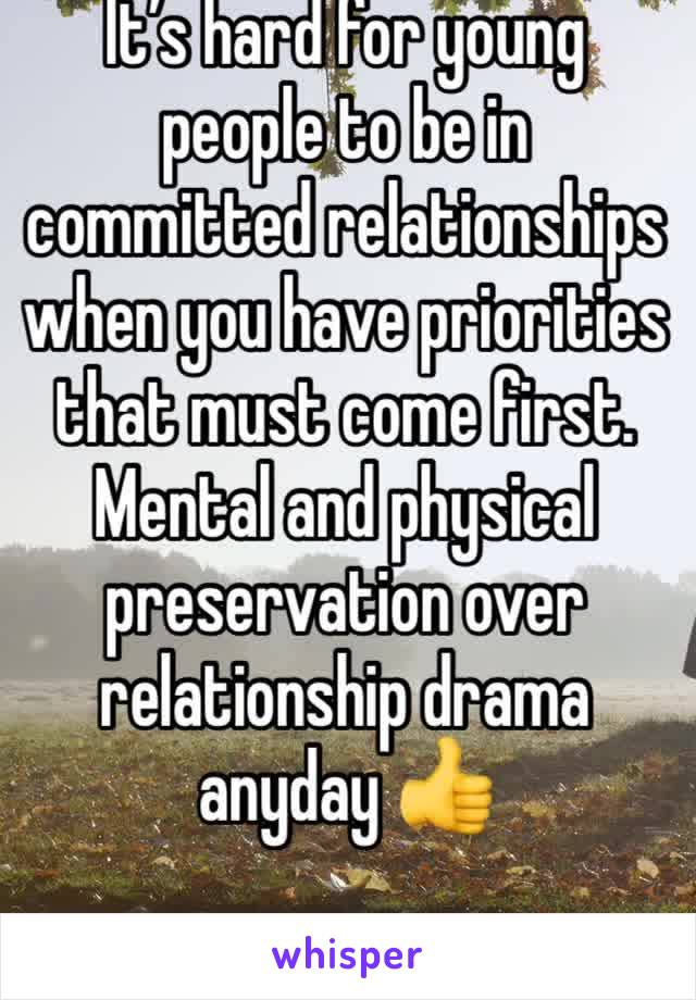 It's hard for young people to be in committed relationships when you have priorities that must come first. Mental and physical preservation over relationship drama anyday 👍