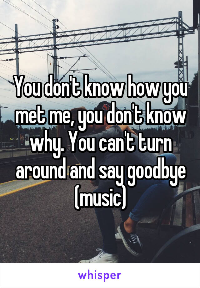 You don't know how you met me, you don't know why. You can't turn around and say goodbye (music)