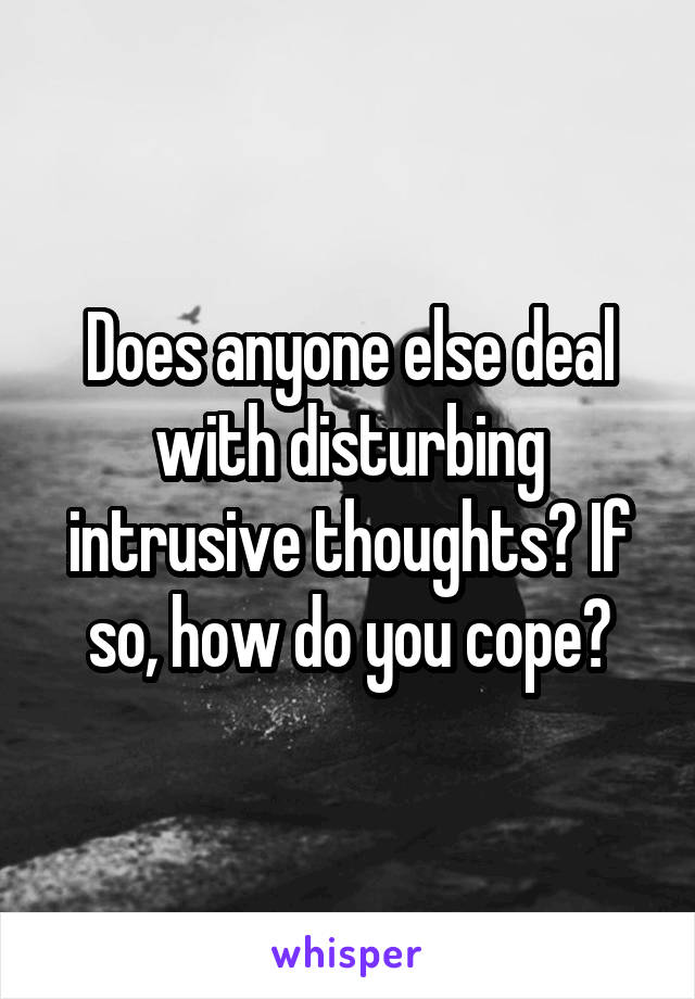 Does anyone else deal with disturbing intrusive thoughts? If so, how do you cope?