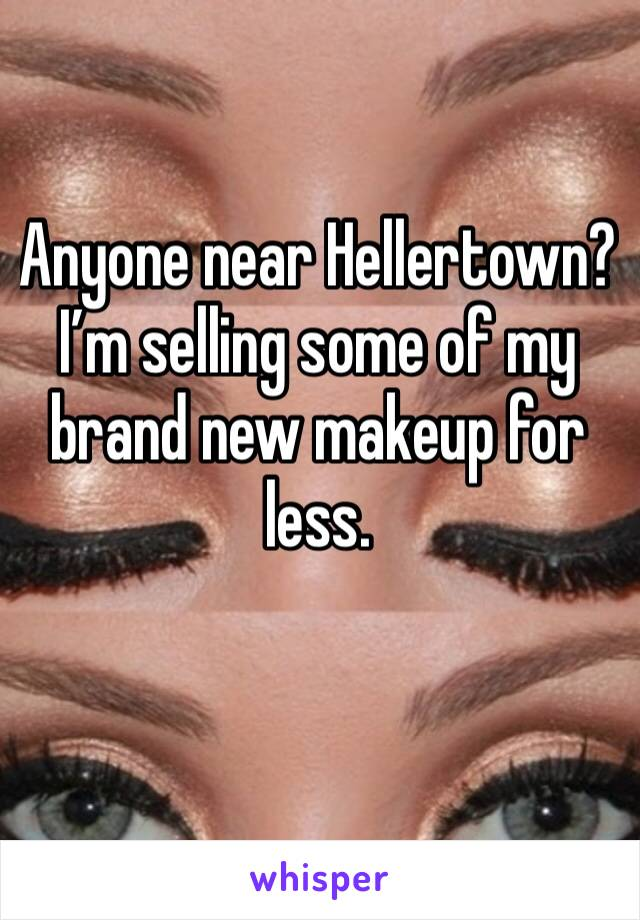 Anyone near Hellertown? I'm selling some of my brand new makeup for less.