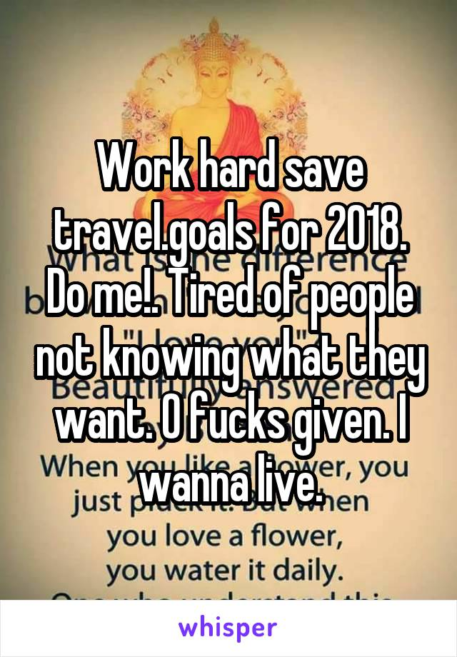 Work hard save travel.goals for 2018. Do me!. Tired of people not knowing what they want. O fucks given. I wanna live.