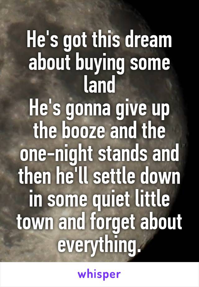 He's got this dream about buying some land He's gonna give up the booze and the one-night stands and then he'll settle down in some quiet little town and forget about everything.