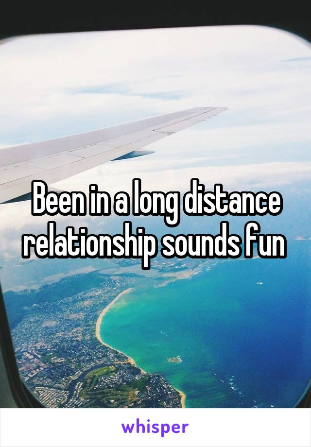 Been in a long distance relationship sounds fun