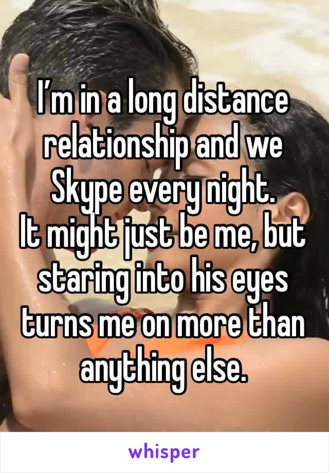 I'm in a long distance relationship and we Skype every night. It might just be me, but staring into his eyes turns me on more than anything else.