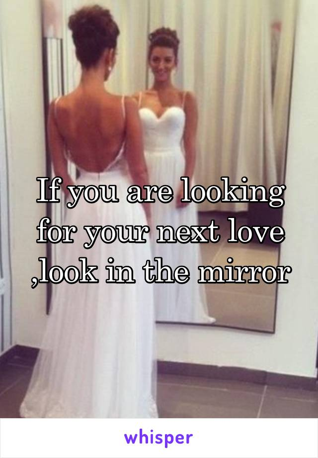 If you are looking for your next love ,look in the mirror