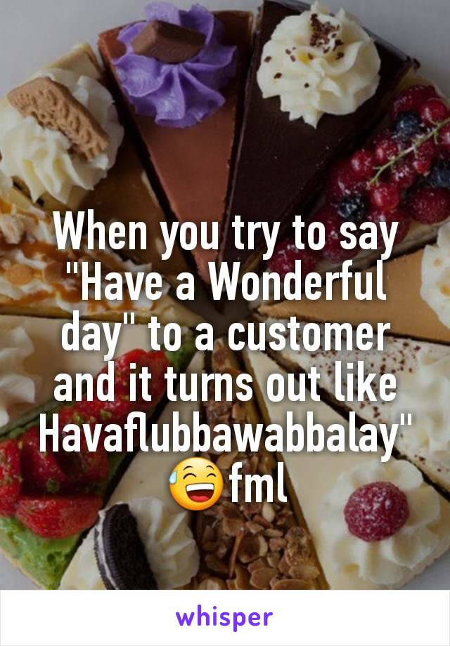 "When you try to say ""Have a Wonderful day"" to a customer and it turns out like Havaflubbawabbalay"" 😅fml"