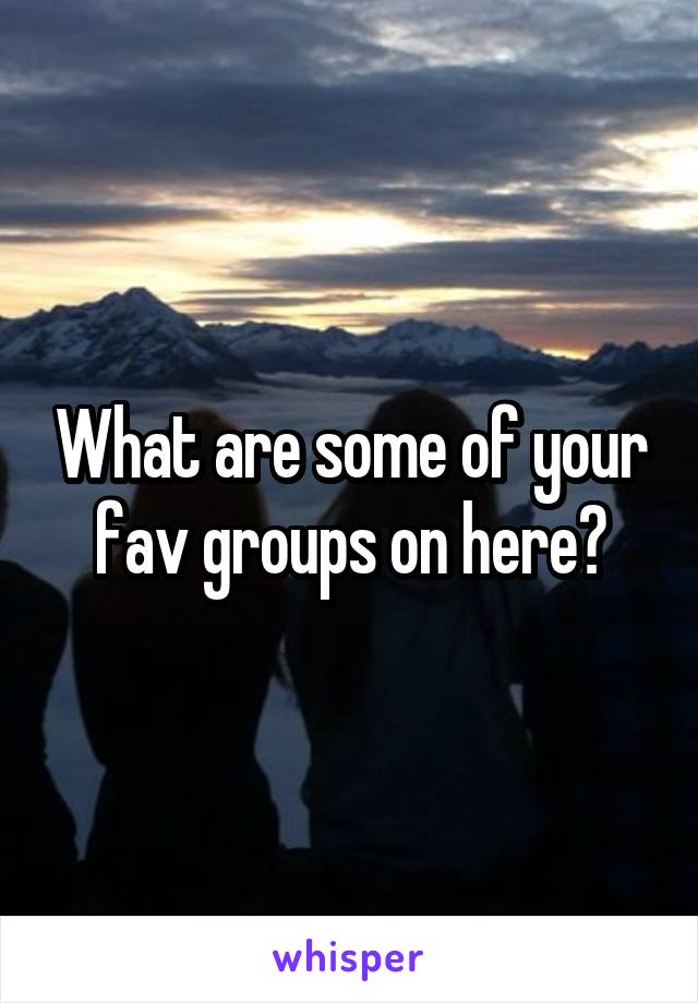 What are some of your fav groups on here?